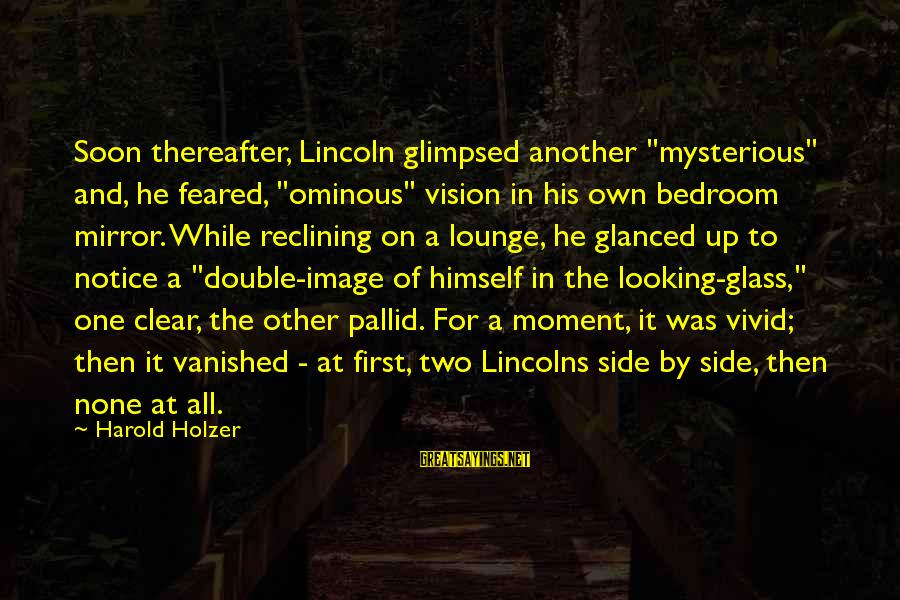 "Side Mirror Sayings By Harold Holzer: Soon thereafter, Lincoln glimpsed another ""mysterious"" and, he feared, ""ominous"" vision in his own bedroom"
