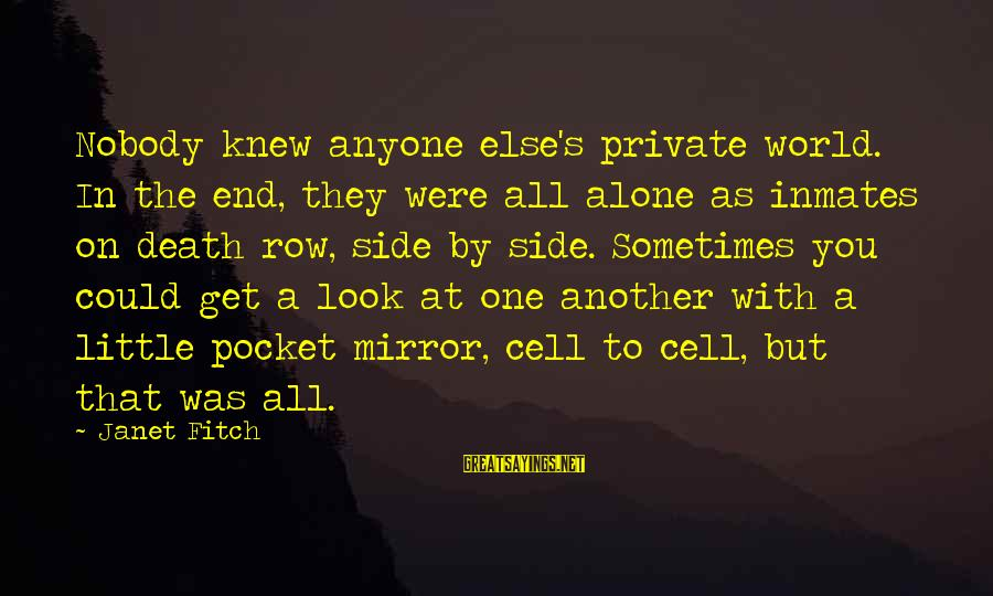 Side Mirror Sayings By Janet Fitch: Nobody knew anyone else's private world. In the end, they were all alone as inmates