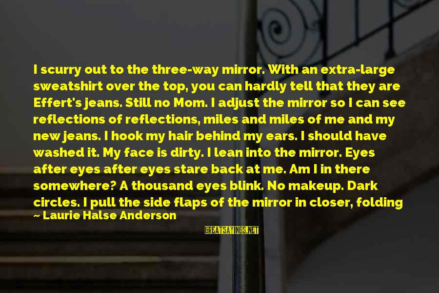 Side Mirror Sayings By Laurie Halse Anderson: I scurry out to the three-way mirror. With an extra-large sweatshirt over the top, you