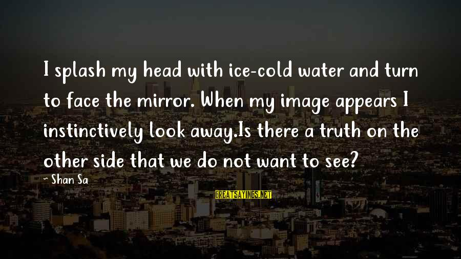Side Mirror Sayings By Shan Sa: I splash my head with ice-cold water and turn to face the mirror. When my
