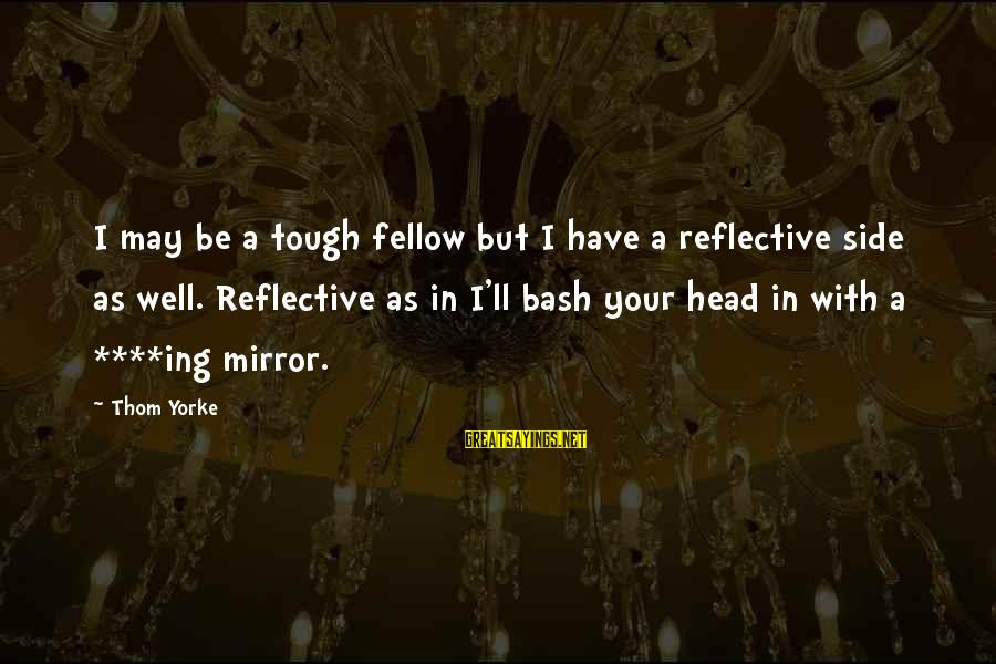 Side Mirror Sayings By Thom Yorke: I may be a tough fellow but I have a reflective side as well. Reflective