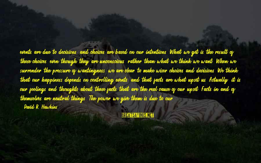 Sidearmer Sayings By David R. Hawkins: events are due to decisions, and choices are based on our intentions. What we get