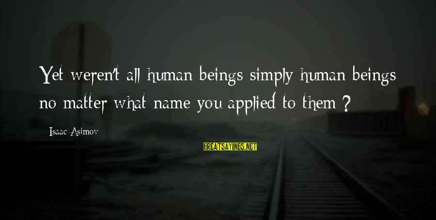 Sidearmer Sayings By Isaac Asimov: Yet weren't all human beings simply human beings no matter what name you applied to