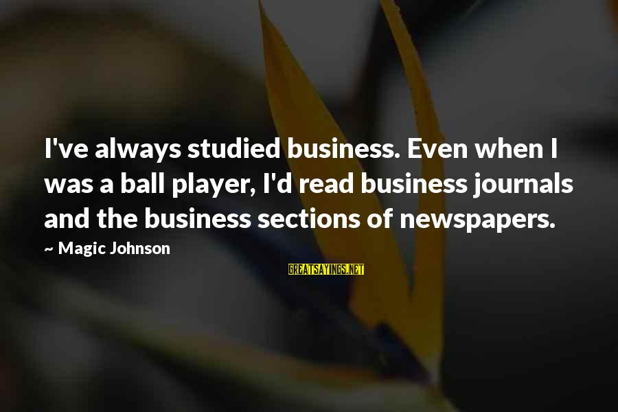 Sidearmer Sayings By Magic Johnson: I've always studied business. Even when I was a ball player, I'd read business journals