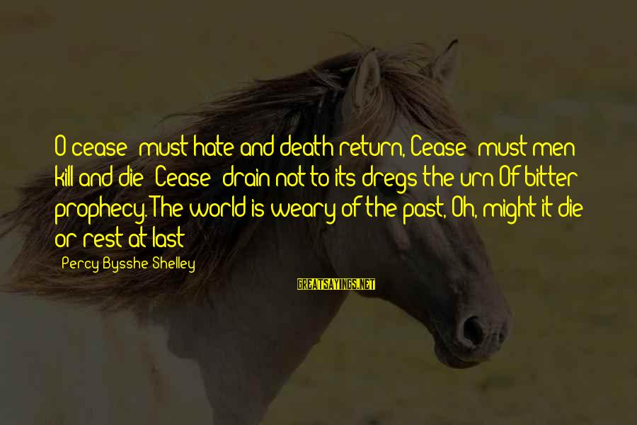 Sidearmer Sayings By Percy Bysshe Shelley: O cease! must hate and death return, Cease! must men kill and die? Cease! drain