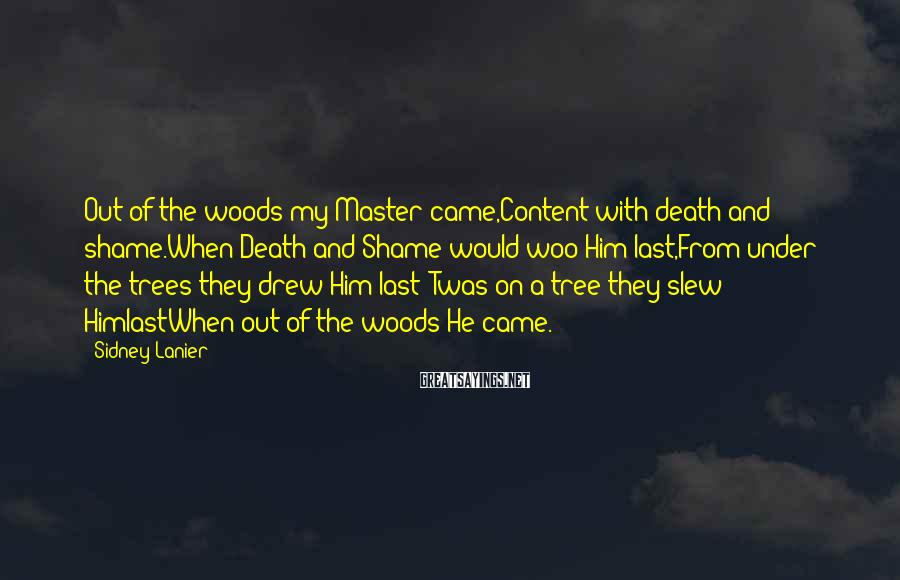 Sidney Lanier Sayings: Out of the woods my Master came,Content with death and shame.When Death and Shame would
