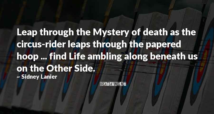 Sidney Lanier Sayings: Leap through the Mystery of death as the circus-rider leaps through the papered hoop ...