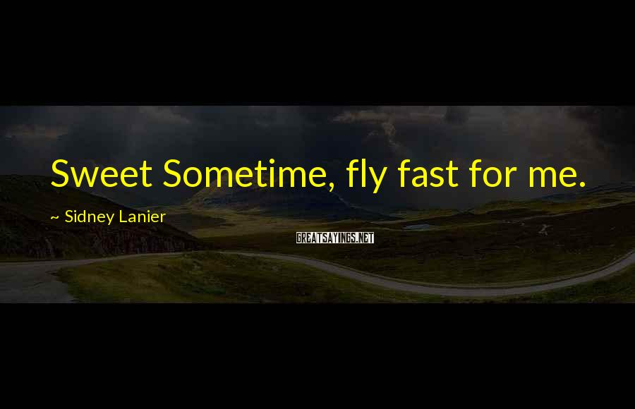 Sidney Lanier Sayings: Sweet Sometime, fly fast for me.