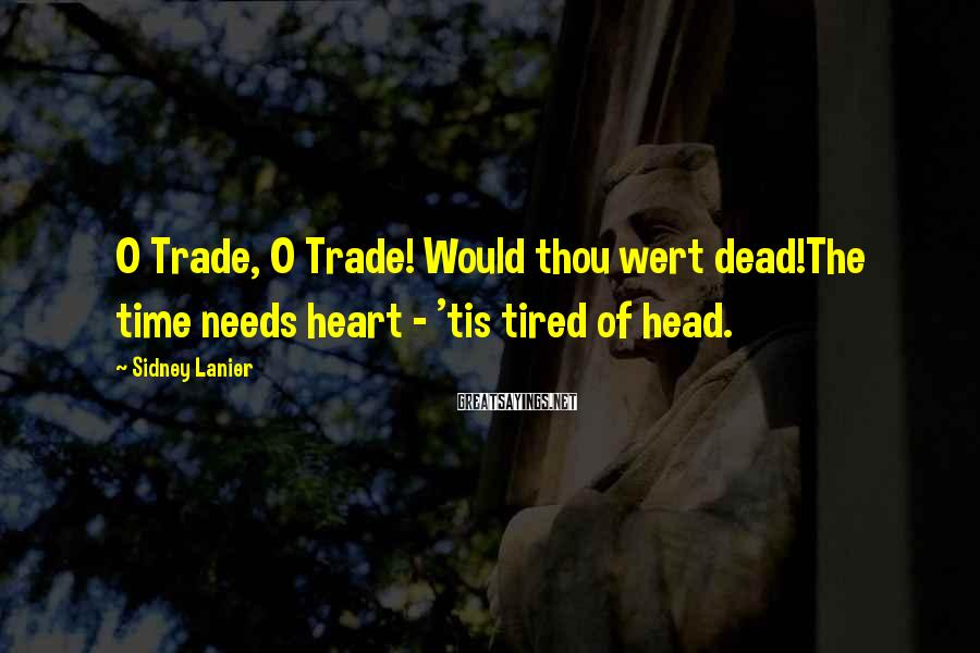 Sidney Lanier Sayings: O Trade, O Trade! Would thou wert dead!The time needs heart - 'tis tired of