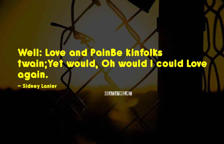 Sidney Lanier Sayings: Well: Love and PainBe kinfolks twain;Yet would, Oh would I could Love again.