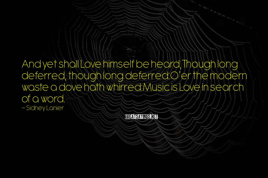 Sidney Lanier Sayings: And yet shall Love himself be heard,Though long deferred, though long deferred:O'er the modern waste
