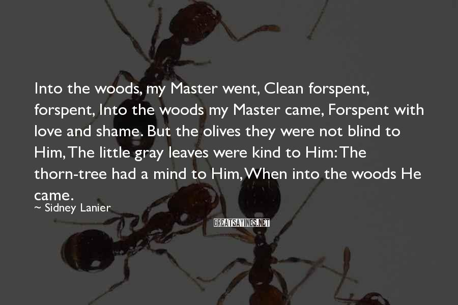 Sidney Lanier Sayings: Into the woods, my Master went, Clean forspent, forspent, Into the woods my Master came,