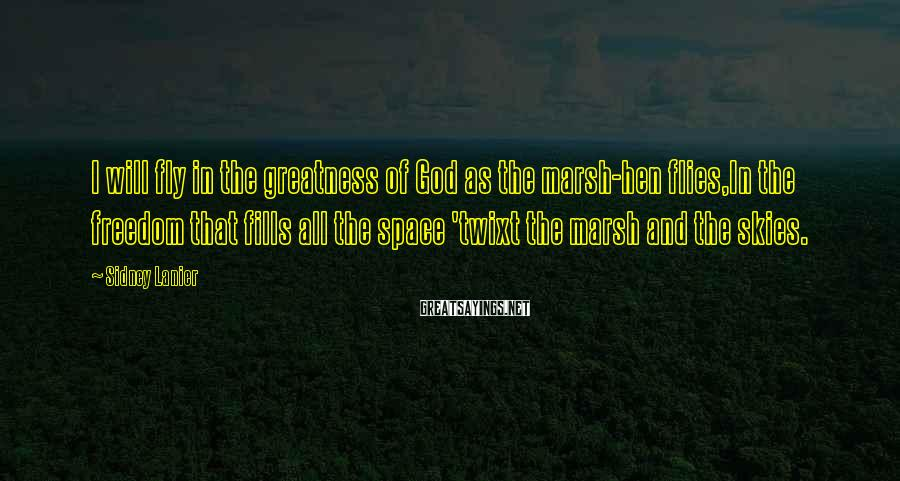 Sidney Lanier Sayings: I will fly in the greatness of God as the marsh-hen flies,In the freedom that