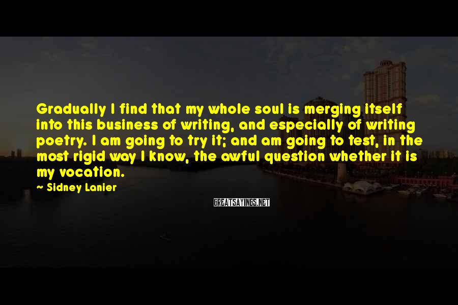 Sidney Lanier Sayings: Gradually I find that my whole soul is merging itself into this business of writing,
