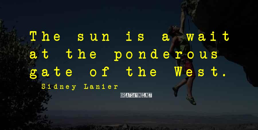 Sidney Lanier Sayings: The sun is a-wait at the ponderous gate of the West.