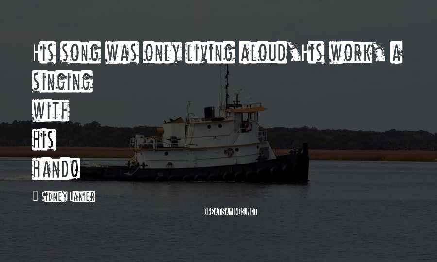 Sidney Lanier Sayings: His song was only living aloud,His work, a singing with his hand!