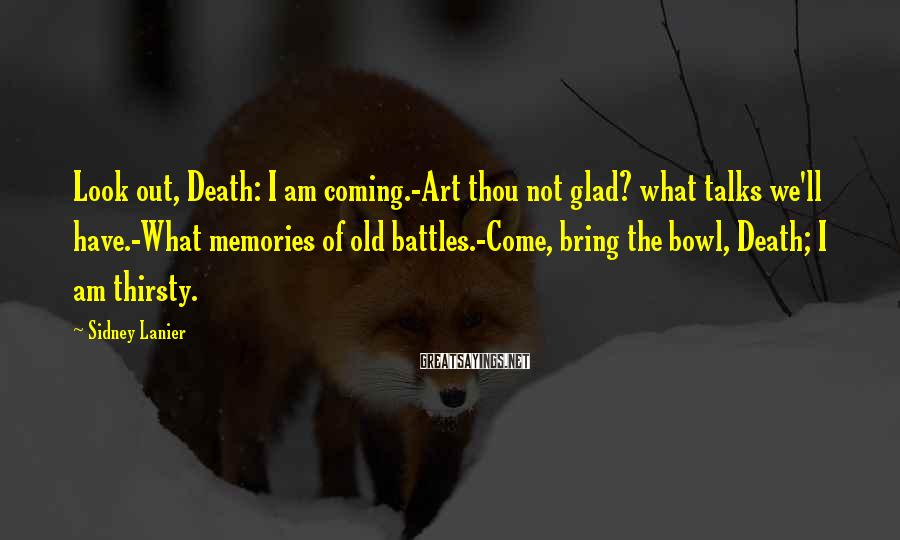 Sidney Lanier Sayings: Look out, Death: I am coming.-Art thou not glad? what talks we'll have.-What memories of