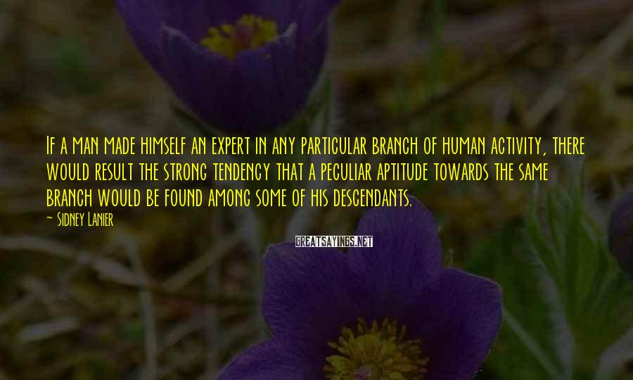 Sidney Lanier Sayings: If a man made himself an expert in any particular branch of human activity, there
