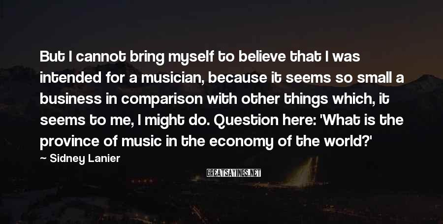 Sidney Lanier Sayings: But I cannot bring myself to believe that I was intended for a musician, because