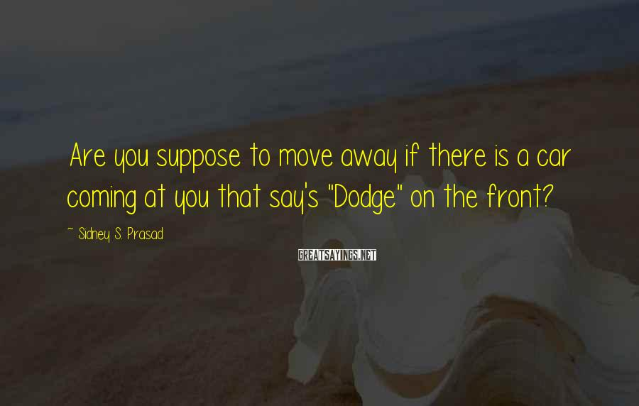 Sidney S. Prasad Sayings: Are you suppose to move away if there is a car coming at you that