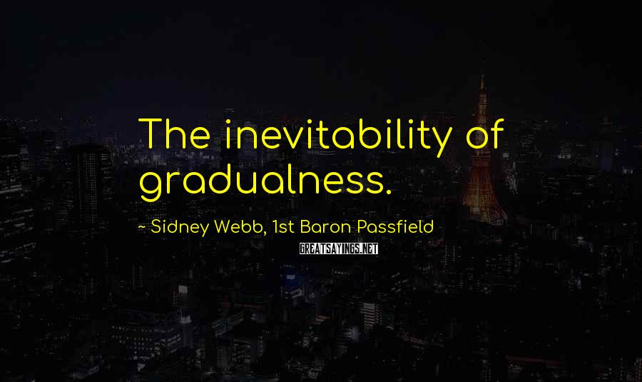 Sidney Webb, 1st Baron Passfield Sayings: The inevitability of gradualness.