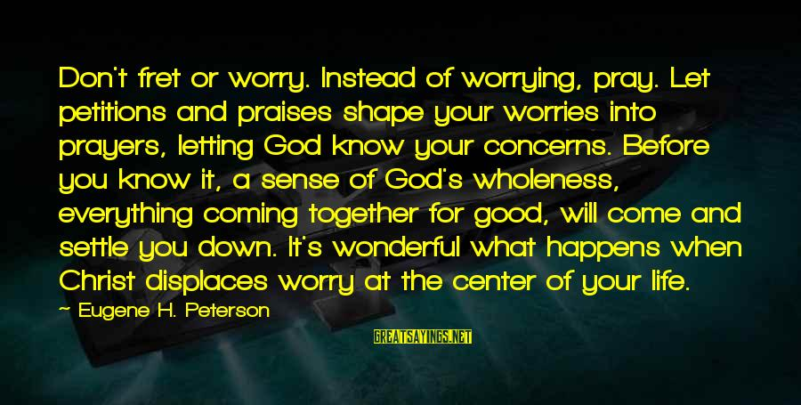 Siegfried Wagner Sayings By Eugene H. Peterson: Don't fret or worry. Instead of worrying, pray. Let petitions and praises shape your worries