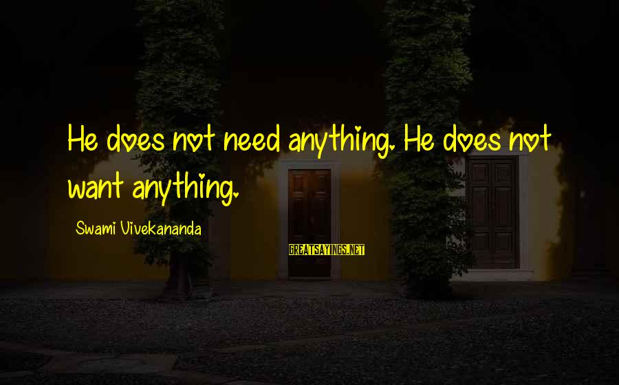 Siegfried Wagner Sayings By Swami Vivekananda: He does not need anything. He does not want anything.
