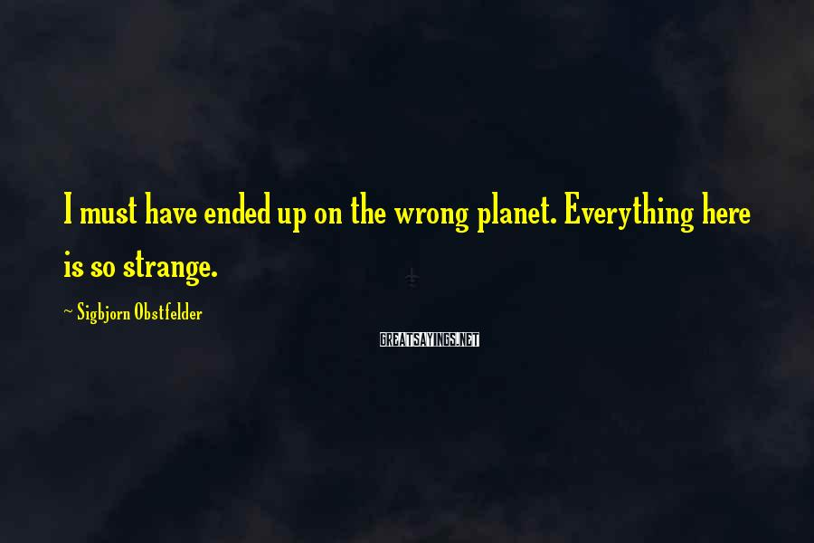 Sigbjorn Obstfelder Sayings: I must have ended up on the wrong planet. Everything here is so strange.