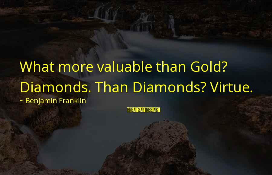 Sigismund Dijkstra Sayings By Benjamin Franklin: What more valuable than Gold? Diamonds. Than Diamonds? Virtue.