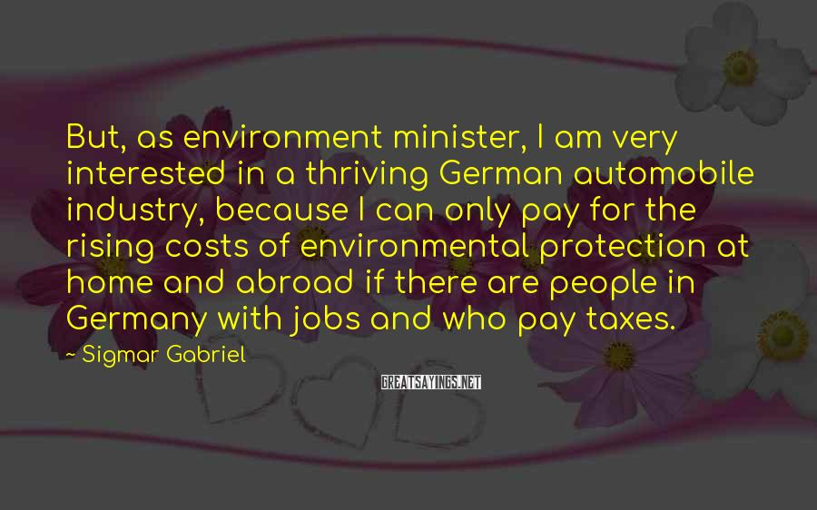 Sigmar Gabriel Sayings: But, as environment minister, I am very interested in a thriving German automobile industry, because
