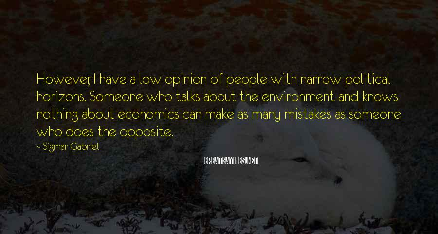 Sigmar Gabriel Sayings: However, I have a low opinion of people with narrow political horizons. Someone who talks