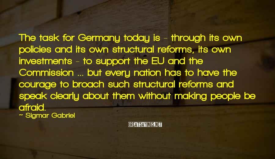 Sigmar Gabriel Sayings: The task for Germany today is - through its own policies and its own structural