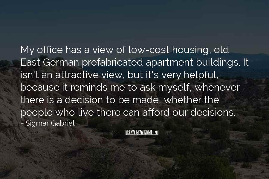 Sigmar Gabriel Sayings: My office has a view of low-cost housing, old East German prefabricated apartment buildings. It