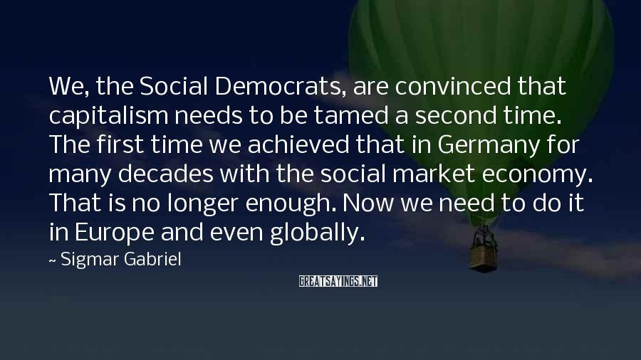 Sigmar Gabriel Sayings: We, the Social Democrats, are convinced that capitalism needs to be tamed a second time.