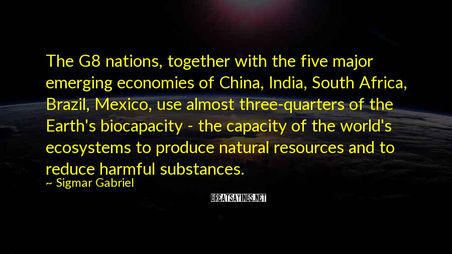 Sigmar Gabriel Sayings: The G8 nations, together with the five major emerging economies of China, India, South Africa,