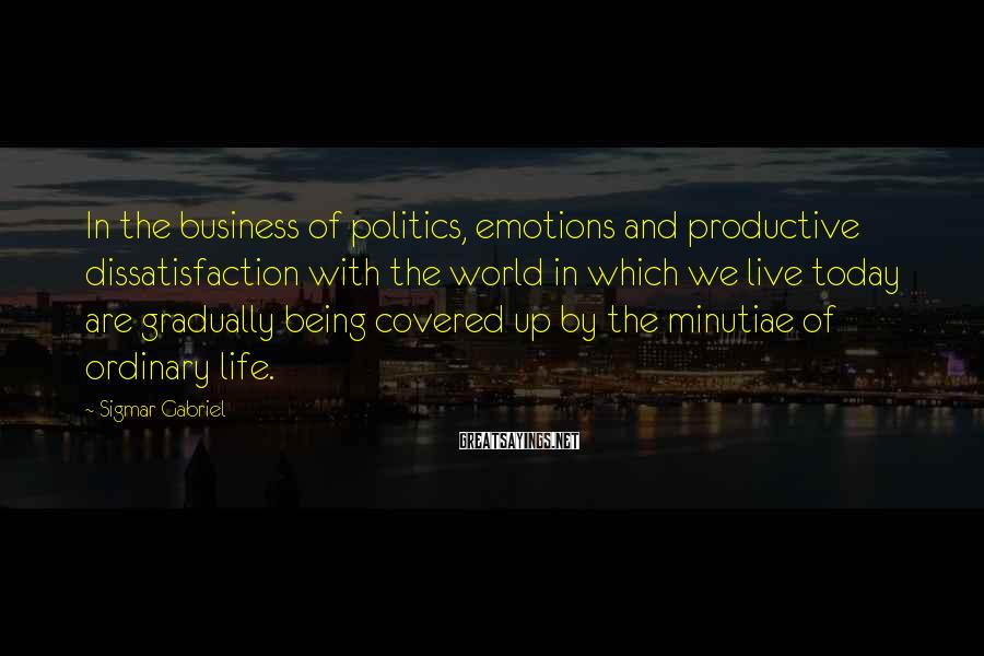 Sigmar Gabriel Sayings: In the business of politics, emotions and productive dissatisfaction with the world in which we