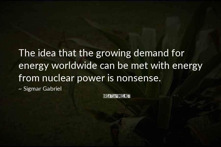 Sigmar Gabriel Sayings: The idea that the growing demand for energy worldwide can be met with energy from