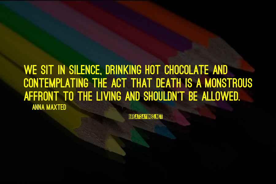 Silence And Death Sayings By Anna Maxted: We sit in silence, drinking hot chocolate and contemplating the act that death is a