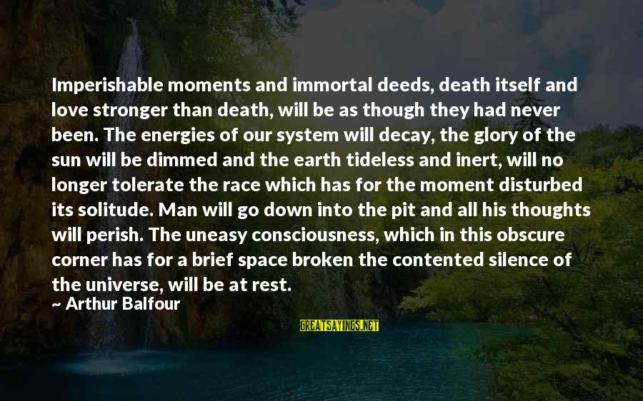 Silence And Death Sayings By Arthur Balfour: Imperishable moments and immortal deeds, death itself and love stronger than death, will be as