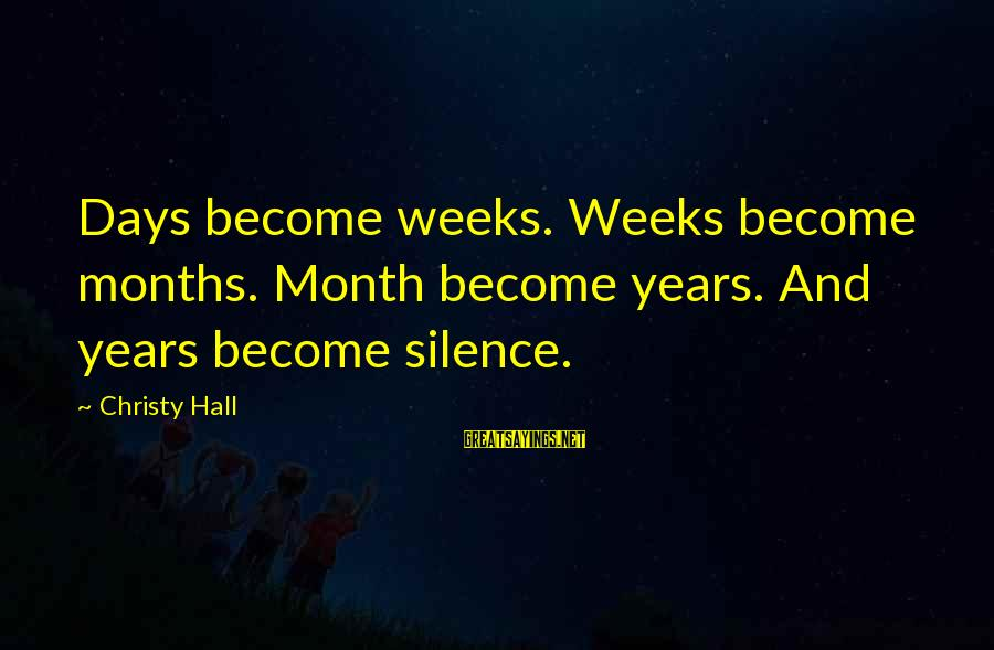 Silence And Death Sayings By Christy Hall: Days become weeks. Weeks become months. Month become years. And years become silence.