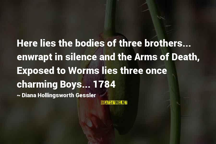 Silence And Death Sayings By Diana Hollingsworth Gessler: Here lies the bodies of three brothers... enwrapt in silence and the Arms of Death,