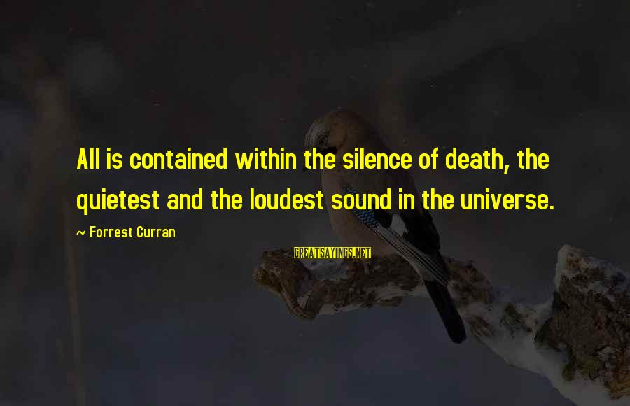 Silence And Death Sayings By Forrest Curran: All is contained within the silence of death, the quietest and the loudest sound in