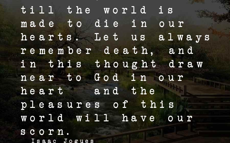 Silence And Death Sayings By Isaac Jogues: Let us love silence till the world is made to die in our hearts. Let