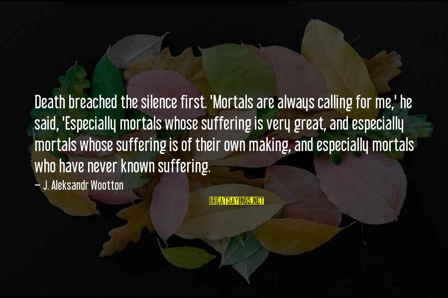 Silence And Death Sayings By J. Aleksandr Wootton: Death breached the silence first. 'Mortals are always calling for me,' he said, 'Especially mortals
