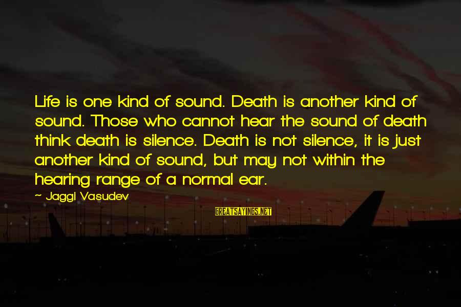 Silence And Death Sayings By Jaggi Vasudev: Life is one kind of sound. Death is another kind of sound. Those who cannot