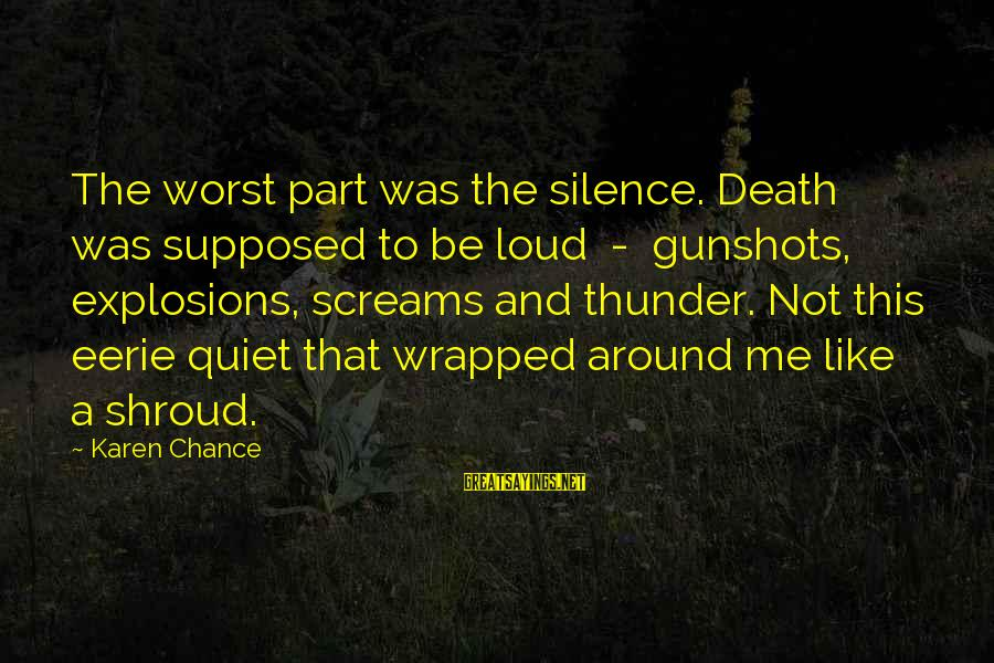 Silence And Death Sayings By Karen Chance: The worst part was the silence. Death was supposed to be loud - gunshots, explosions,