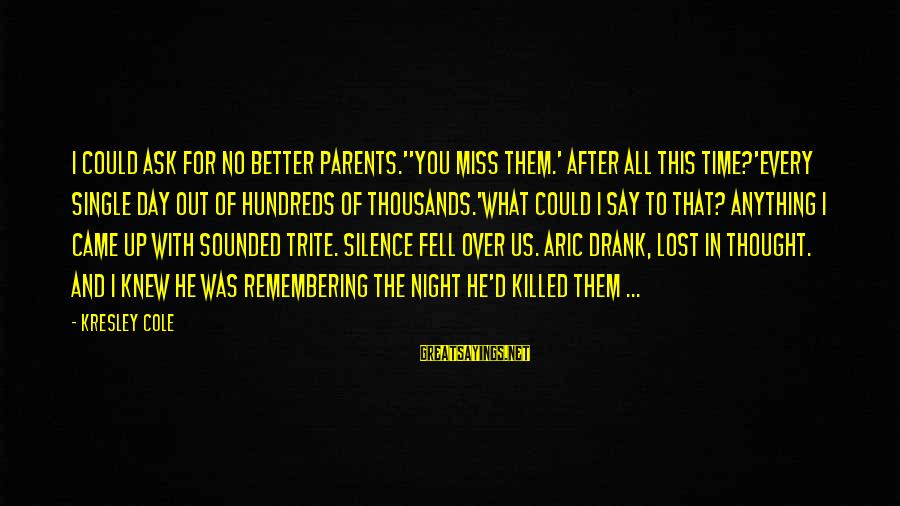 Silence And Death Sayings By Kresley Cole: I could ask for no better parents.''You miss them.' After all this time?'Every single day
