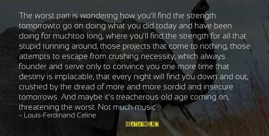 Silence And Death Sayings By Louis-Ferdinand Celine: The worst part is wondering how you'll find the strength tomorrowto go on doing what