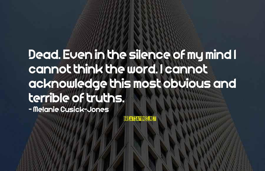 Silence And Death Sayings By Melanie Cusick-Jones: Dead. Even in the silence of my mind I cannot think the word. I cannot