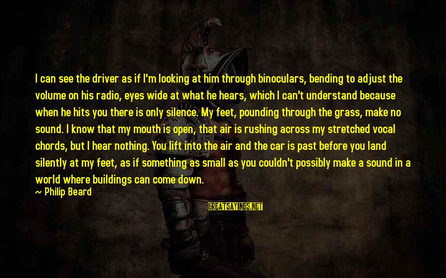 Silence And Death Sayings By Philip Beard: I can see the driver as if I'm looking at him through binoculars, bending to